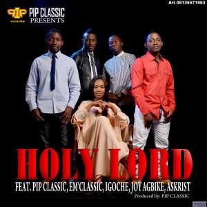 PIP Classic - Holy Lord Ft. M classic, Igoche, Joy Agbike & Askchrist